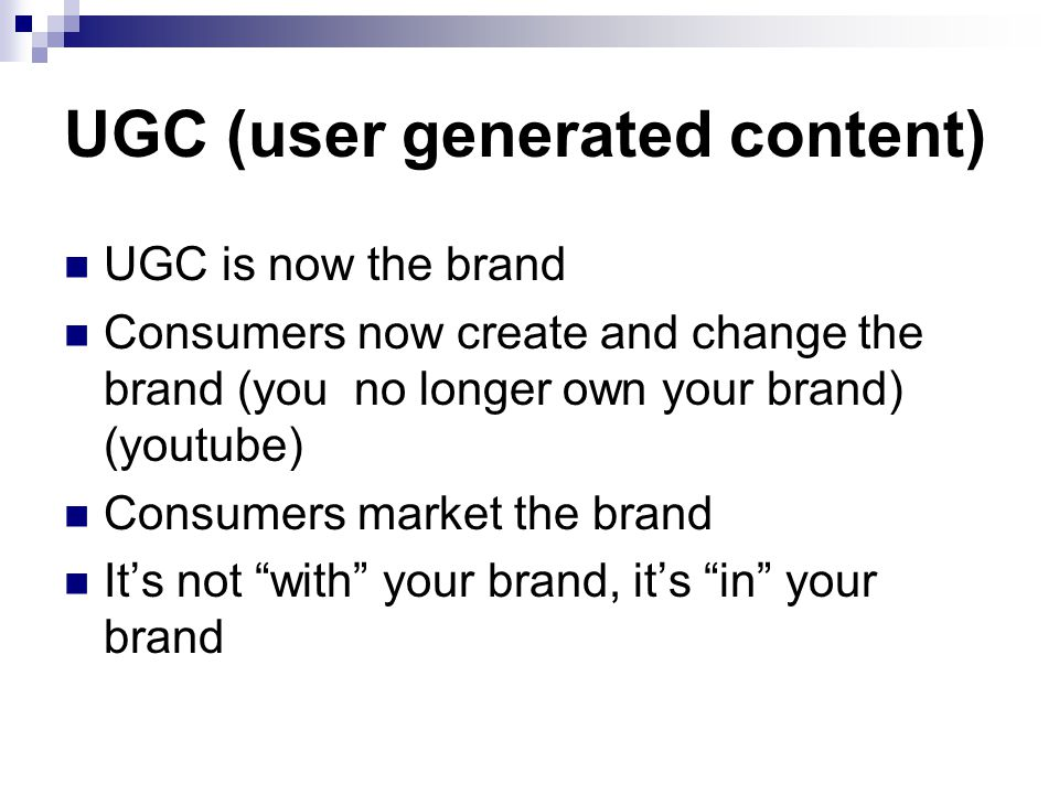 UGC (user generated content) UGC is now the brand Consumers now create and change the brand (you no longer own your brand) (youtube) Consumers market the brand It's not with your brand, it's in your brand