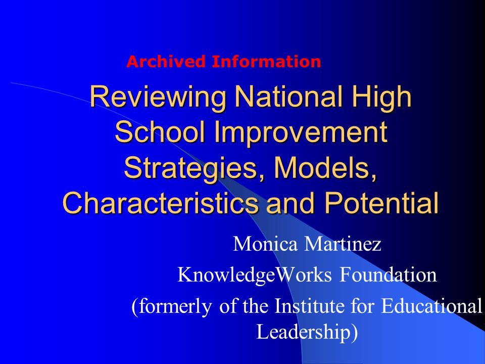 Reviewing National High School Improvement Strategies, Models, Characteristics and Potential Monica Martinez KnowledgeWorks Foundation (formerly of the Institute for Educational Leadership) Archived Information