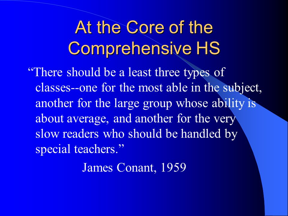 At the Core of the Comprehensive HS There should be a least three types of classes--one for the most able in the subject, another for the large group whose ability is about average, and another for the very slow readers who should be handled by special teachers. James Conant, 1959