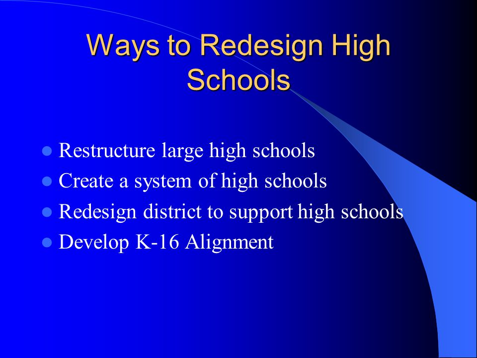 Ways to Redesign High Schools Restructure large high schools Create a system of high schools Redesign district to support high schools Develop K-16 Alignment