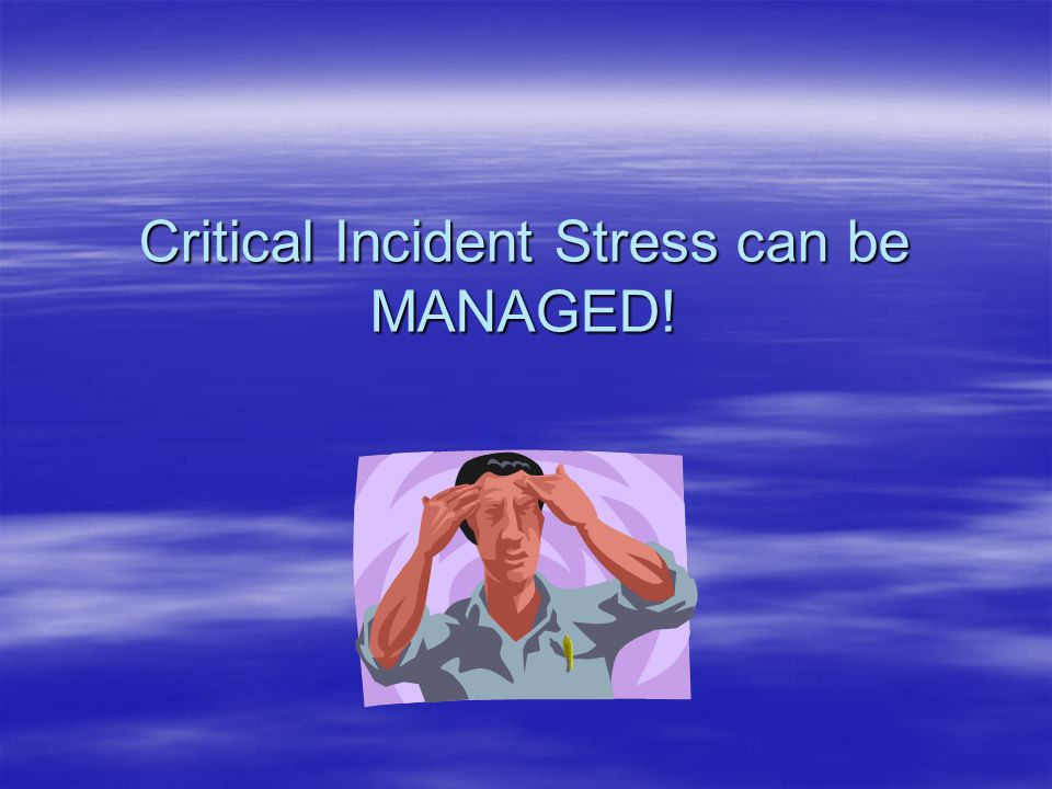 Critical Incident Stress can be MANAGED!