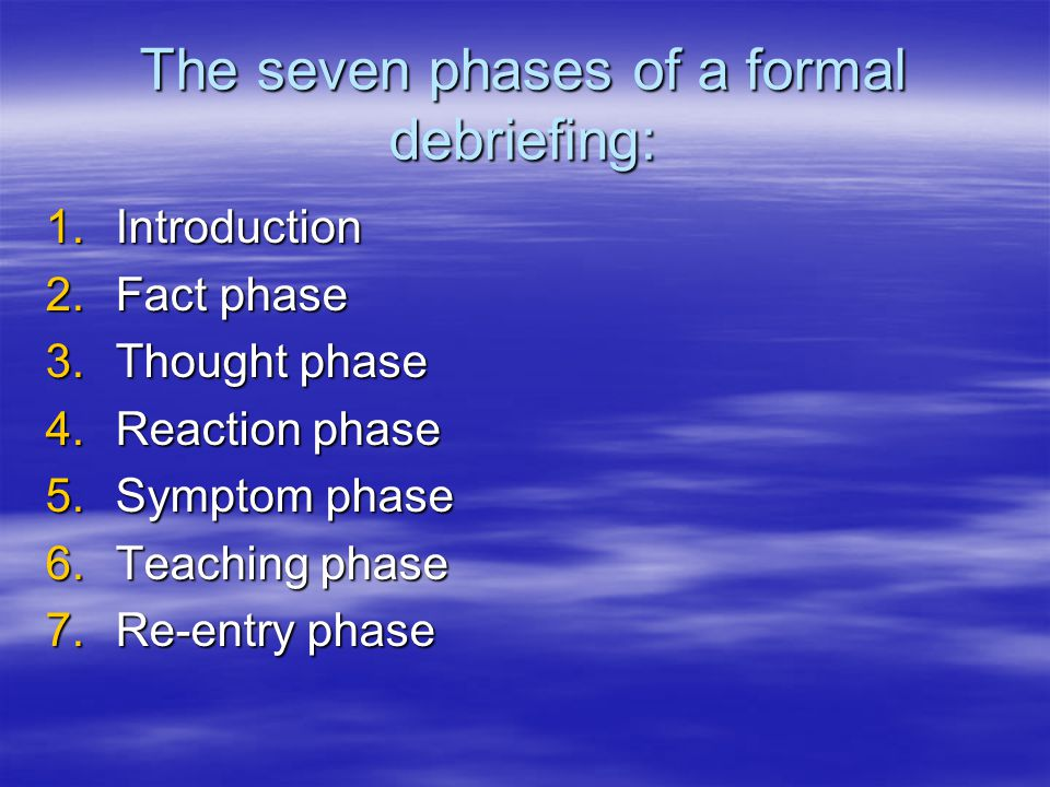 The seven phases of a formal debriefing: 1.Introduction 2.Fact phase 3.Thought phase 4.Reaction phase 5.Symptom phase 6.Teaching phase 7.Re-entry phase