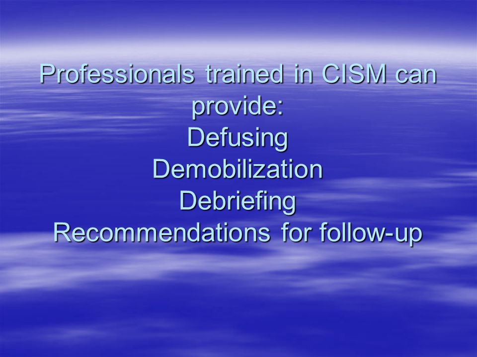 Professionals trained in CISM can provide: Defusing Demobilization Debriefing Recommendations for follow-up