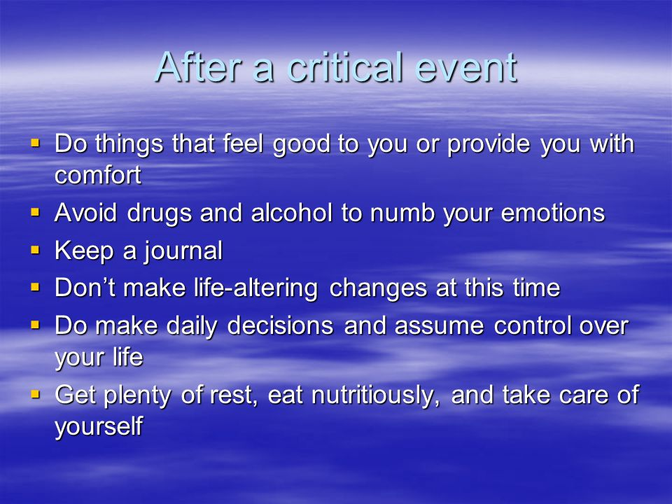 After a critical event  Do things that feel good to you or provide you with comfort  Avoid drugs and alcohol to numb your emotions  Keep a journal  Don't make life-altering changes at this time  Do make daily decisions and assume control over your life  Get plenty of rest, eat nutritiously, and take care of yourself