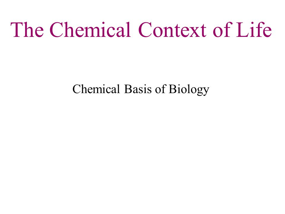 The Chemical Context of Life Chemical Basis of Biology