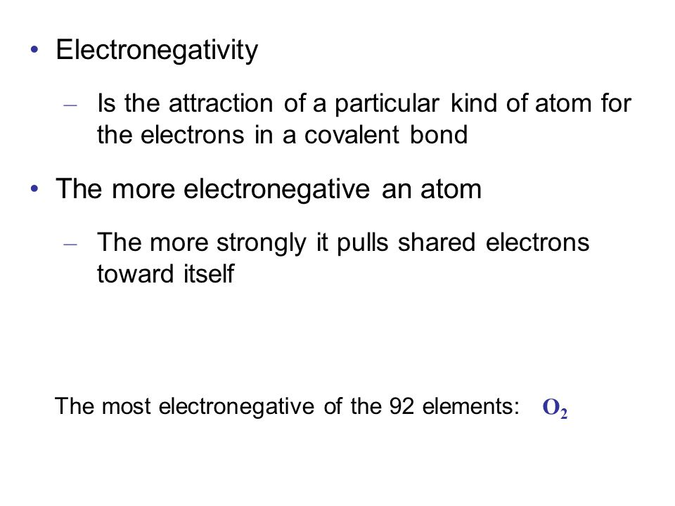 Electronegativity – Is the attraction of a particular kind of atom for the electrons in a covalent bond The more electronegative an atom – The more strongly it pulls shared electrons toward itself O2O2 The most electronegative of the 92 elements: