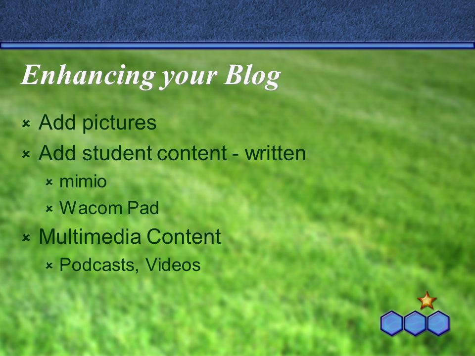 Enhancing your Blog  Add pictures  Add student content - written  mimio  Wacom Pad  Multimedia Content  Podcasts, Videos