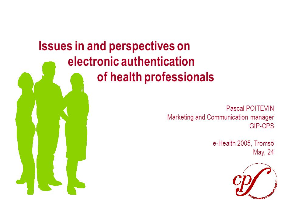 Page 1 Issues in and perspectives on electronic authentication of health professionals Pascal POITEVIN Marketing and Communication manager GIP-CPS e-Health 2005, Tromsö May, 24