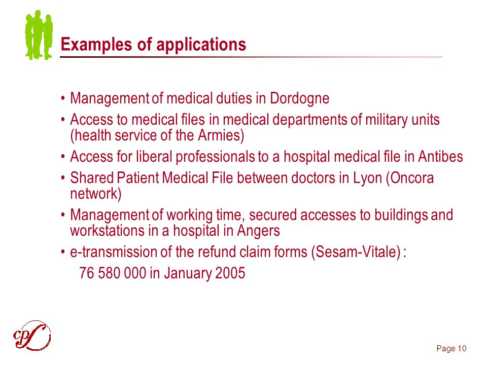 Page 10 Examples of applications Management of medical duties in Dordogne Access to medical files in medical departments of military units (health service of the Armies) Access for liberal professionals to a hospital medical file in Antibes Shared Patient Medical File between doctors in Lyon (Oncora network) Management of working time, secured accesses to buildings and workstations in a hospital in Angers e-transmission of the refund claim forms (Sesam-Vitale) : in January 2005