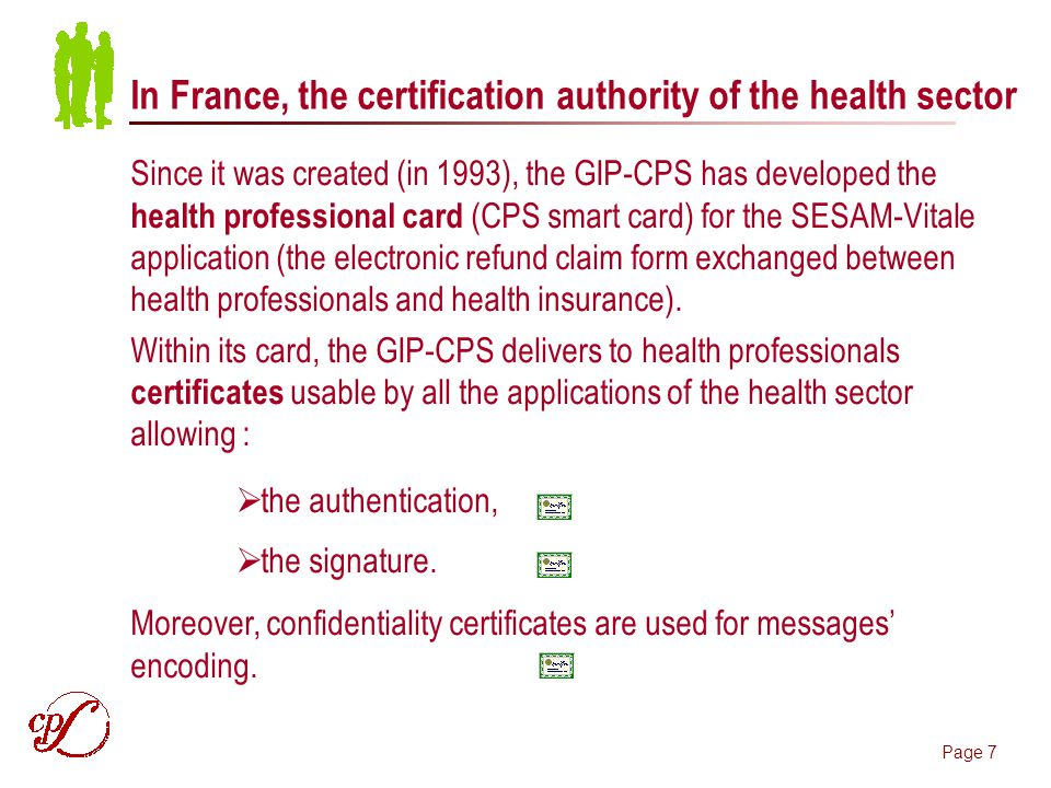 Page 7 In France, the certification authority of the health sector Since it was created (in 1993), the GIP-CPS has developed the health professional card (CPS smart card) for the SESAM-Vitale application (the electronic refund claim form exchanged between health professionals and health insurance).