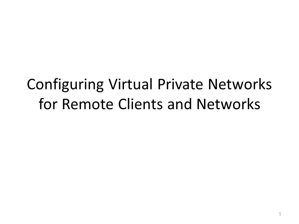 1 Configuring Virtual Private Networks for Remote Clients and Networks