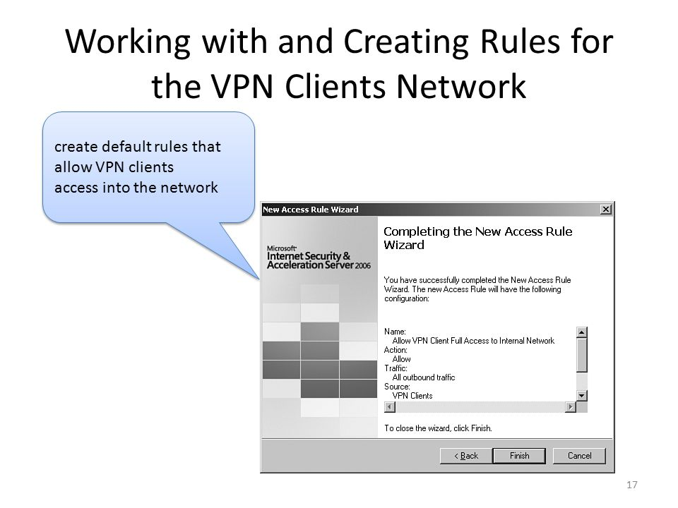 17 Working with and Creating Rules for the VPN Clients Network create default rules that allow VPN clients access into the network create default rules that allow VPN clients access into the network