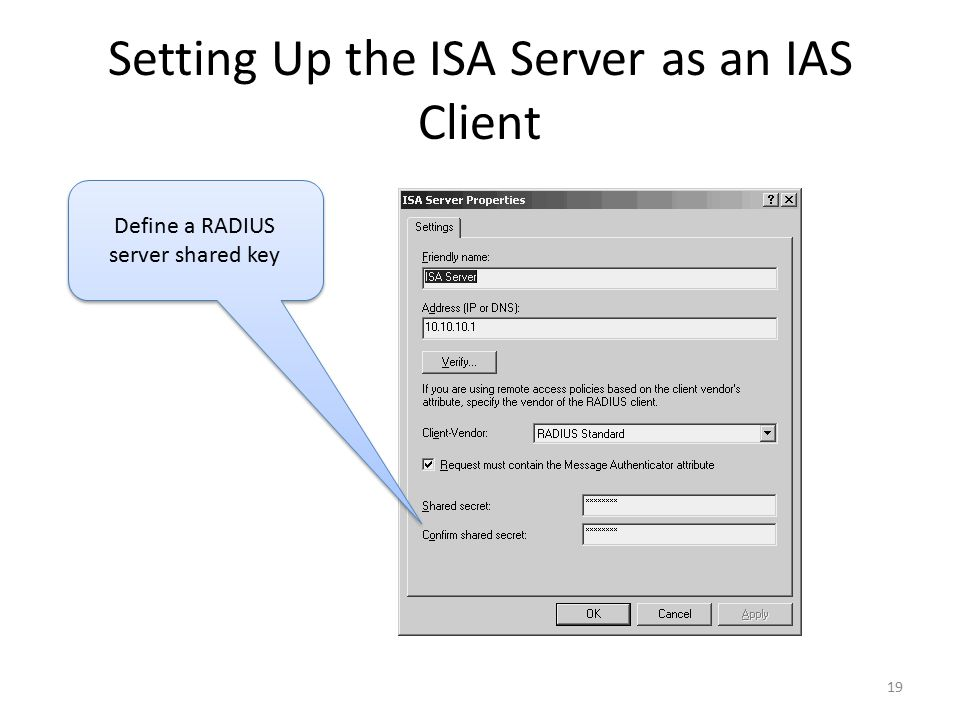 19 Setting Up the ISA Server as an IAS Client Define a RADIUS server shared key