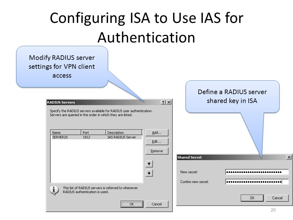 20 Configuring ISA to Use IAS for Authentication Define a RADIUS server shared key in ISA Modify RADIUS server settings for VPN client access