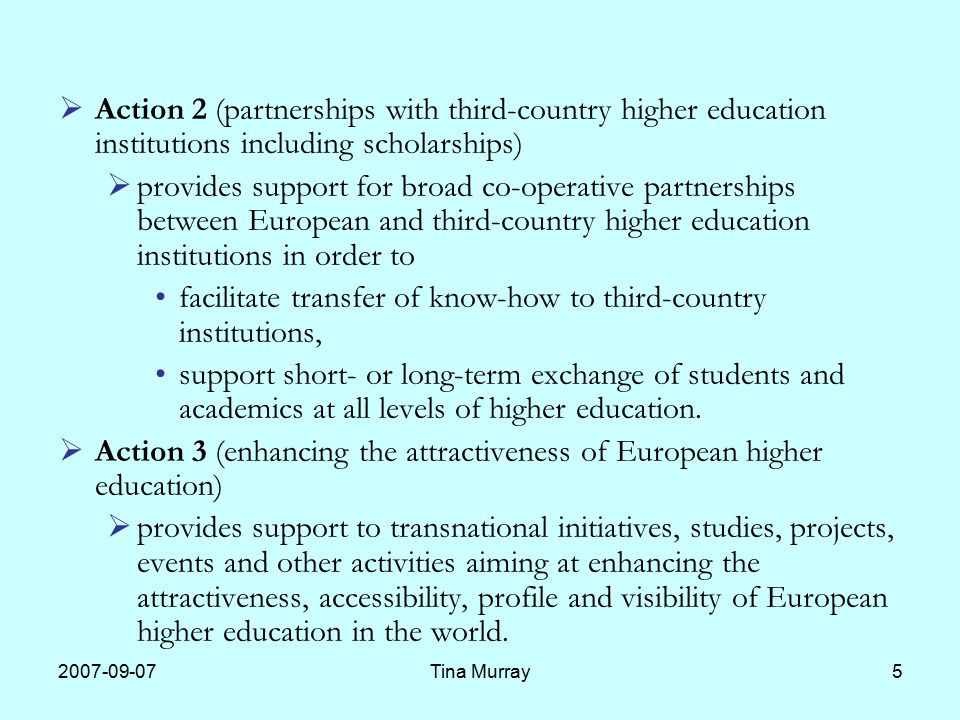 Tina Murray5  Action 2 (partnerships with third-country higher education institutions including scholarships)  provides support for broad co-operative partnerships between European and third-country higher education institutions in order to facilitate transfer of know-how to third-country institutions, support short- or long-term exchange of students and academics at all levels of higher education.