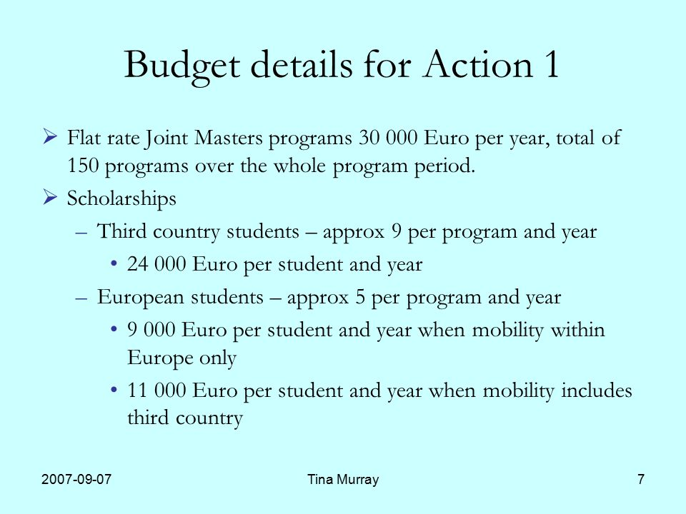 Tina Murray7 Budget details for Action 1  Flat rate Joint Masters programs Euro per year, total of 150 programs over the whole program period.
