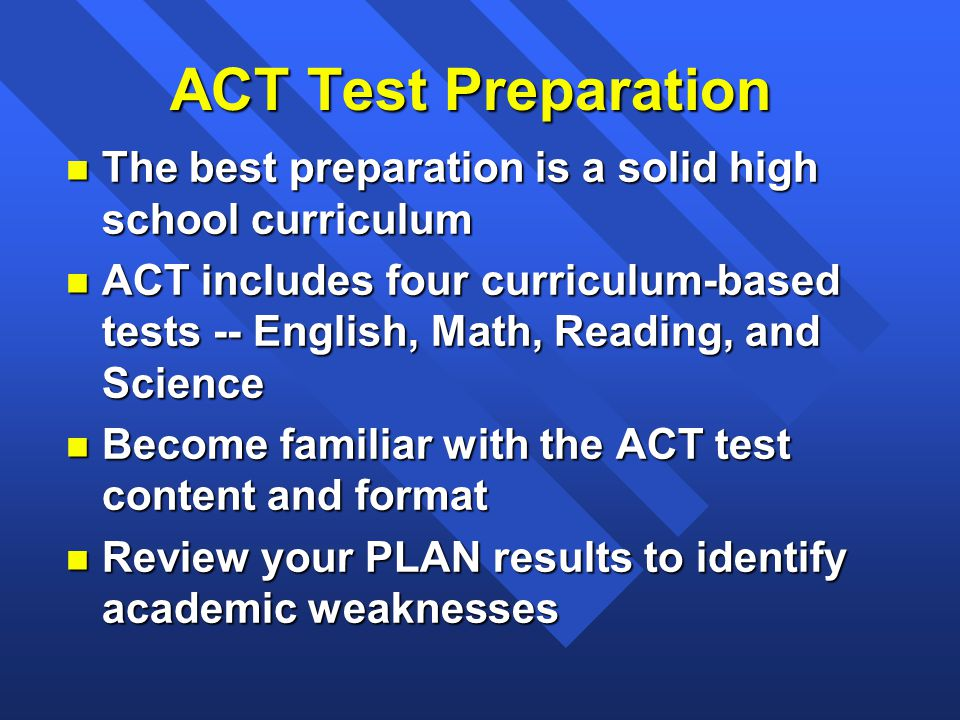 ACT Test Preparation n The best preparation is a solid high school curriculum n ACT includes four curriculum-based tests -- English, Math, Reading, and Science n Become familiar with the ACT test content and format n Review your PLAN results to identify academic weaknesses