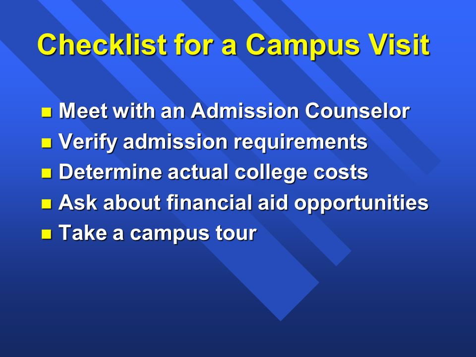 Checklist for a Campus Visit n Meet with an Admission Counselor n Verify admission requirements n Determine actual college costs n Ask about financial aid opportunities n Take a campus tour