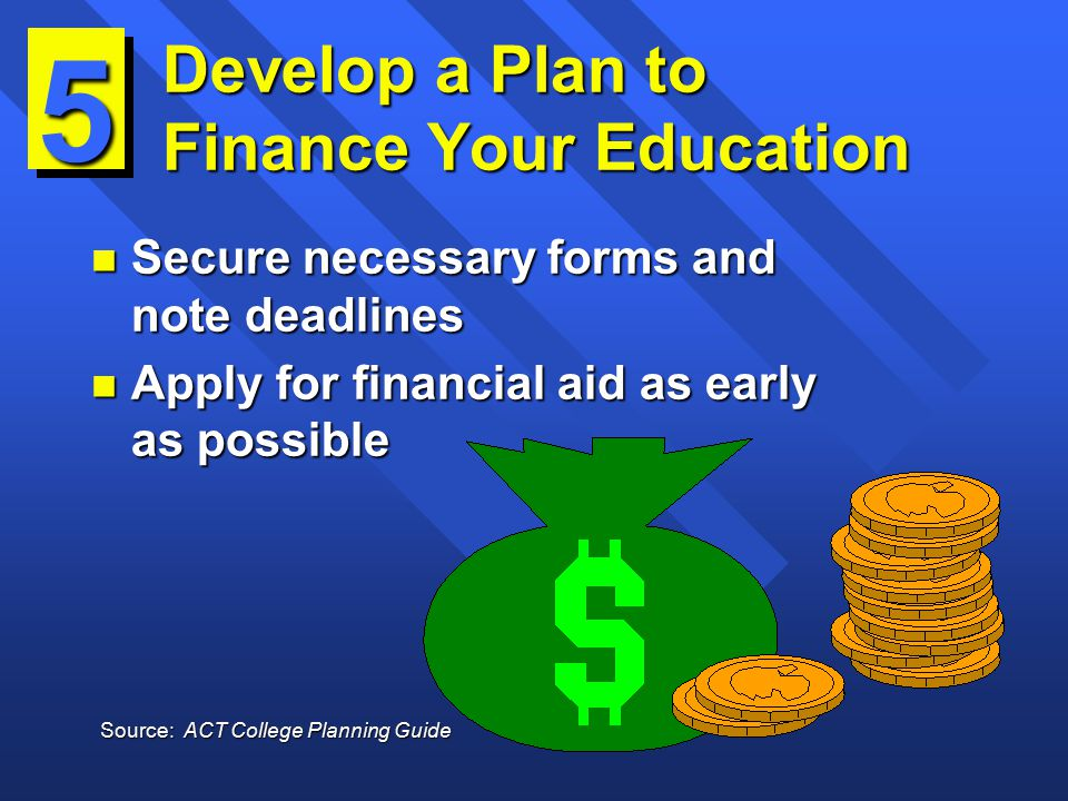 Develop a Plan to Finance Your Education n Secure necessary forms and note deadlines n Apply for financial aid as early as possible 5 Source: ACT College Planning Guide