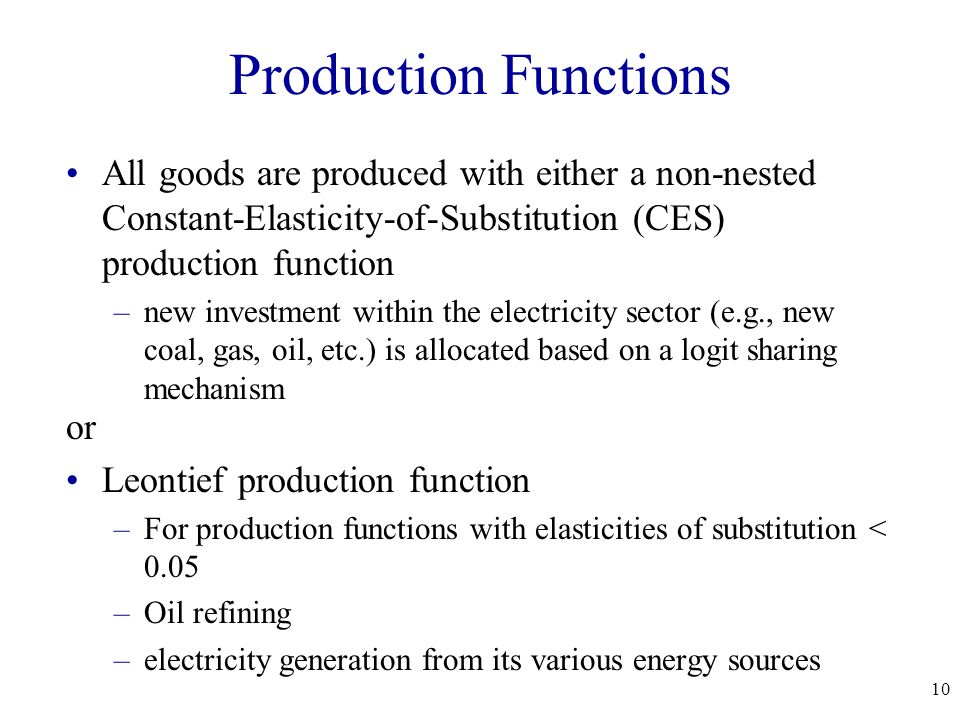 10 Production Functions All goods are produced with either a non-nested Constant-Elasticity-of-Substitution (CES) production function –new investment within the electricity sector (e.g., new coal, gas, oil, etc.) is allocated based on a logit sharing mechanism or Leontief production function –For production functions with elasticities of substitution < 0.05 –Oil refining –electricity generation from its various energy sources