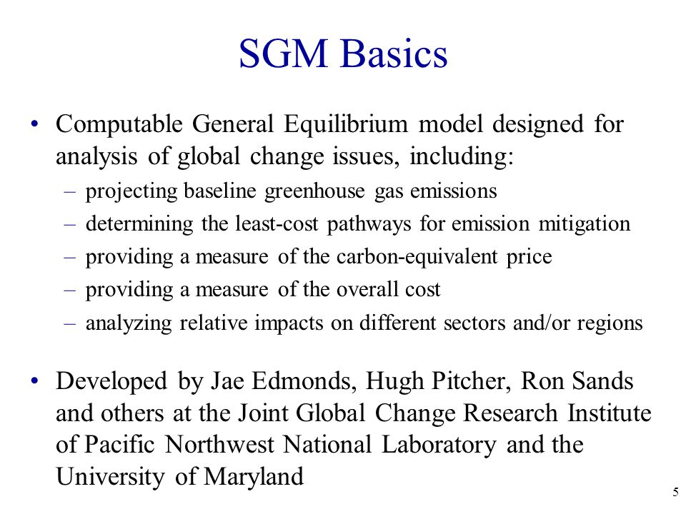 5 SGM Basics Computable General Equilibrium model designed for analysis of global change issues, including: –projecting baseline greenhouse gas emissions –determining the least-cost pathways for emission mitigation –providing a measure of the carbon-equivalent price –providing a measure of the overall cost –analyzing relative impacts on different sectors and/or regions Developed by Jae Edmonds, Hugh Pitcher, Ron Sands and others at the Joint Global Change Research Institute of Pacific Northwest National Laboratory and the University of Maryland