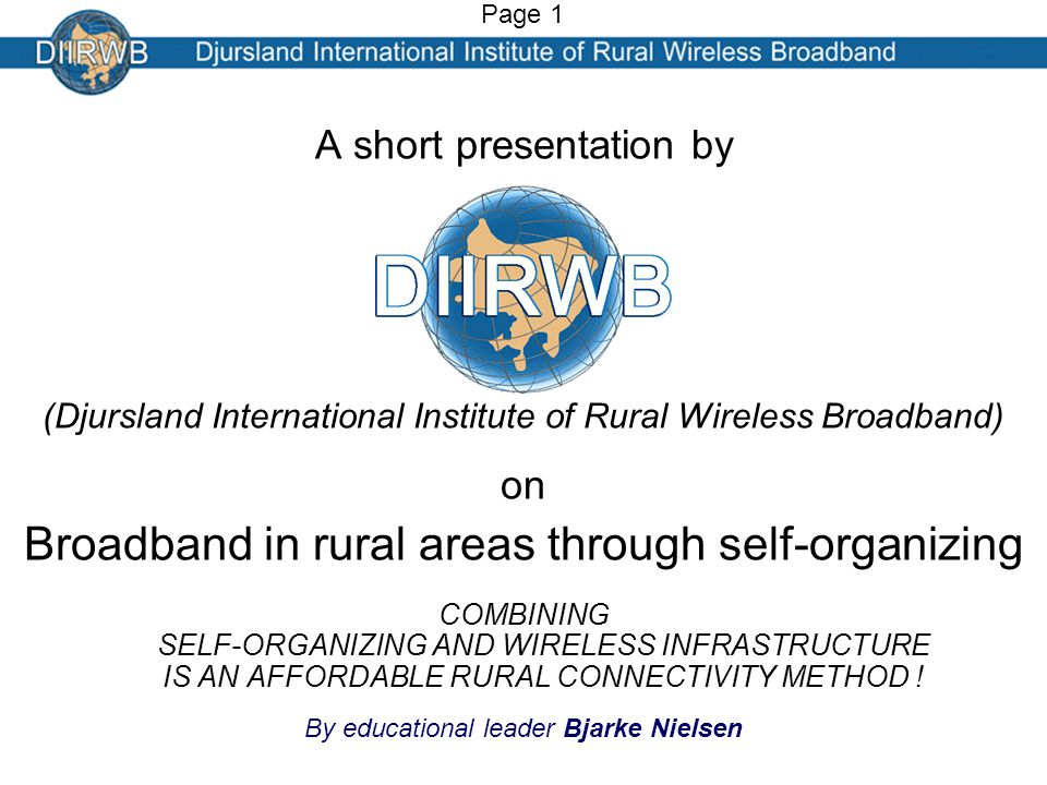 A short presentation by (Djursland International Institute of Rural Wireless Broadband) on Broadband in rural areas through self-organizing COMBINING SELF-ORGANIZING AND WIRELESS INFRASTRUCTURE IS AN AFFORDABLE RURAL CONNECTIVITY METHOD .