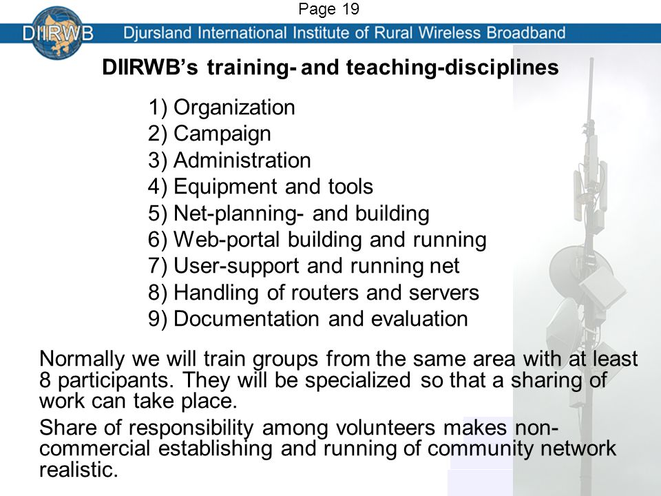 DIIRWB's training- and teaching-disciplines 1) Organization 2) Campaign 3) Administration 4) Equipment and tools 5) Net-planning- and building 6) Web-portal building and running 7) User-support and running net 8) Handling of routers and servers 9) Documentation and evaluation Normally we will train groups from the same area with at least 8 participants.
