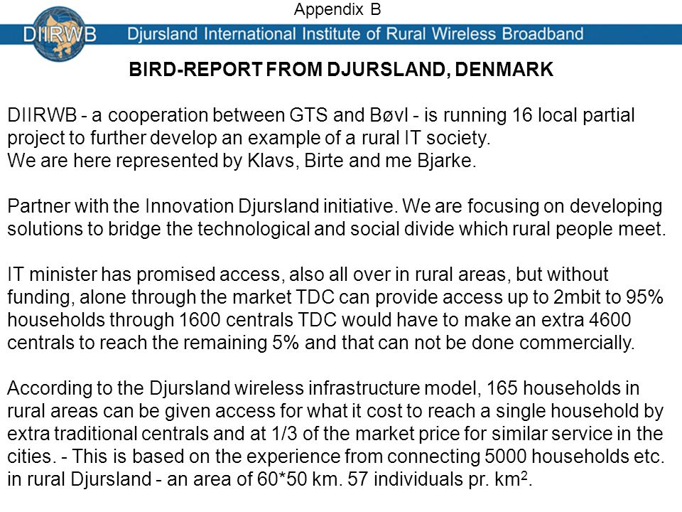 Appendix B BIRD-REPORT FROM DJURSLAND, DENMARK DIIRWB - a cooperation between GTS and Bøvl - is running 16 local partial project to further develop an example of a rural IT society.