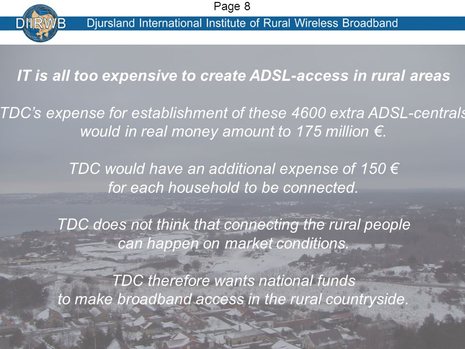 IT is all too expensive to create ADSL-access in rural areas TDC's expense for establishment of these 4600 extra ADSL-centrals would in real money amount to 175 million €.