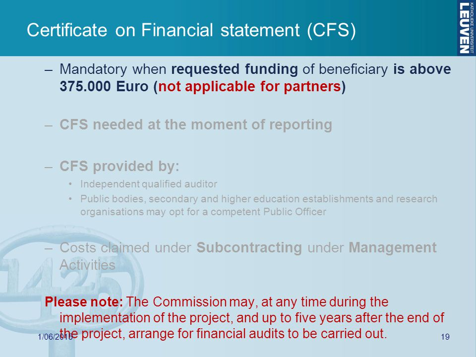 Certificate on Financial statement (CFS) –Mandatory when requested funding of beneficiary is above Euro (not applicable for partners) –CFS needed at the moment of reporting –CFS provided by: Independent qualified auditor Public bodies, secondary and higher education establishments and research organisations may opt for a competent Public Officer –Costs claimed under Subcontracting under Management Activities Please note: The Commission may, at any time during the implementation of the project, and up to five years after the end of the project, arrange for financial audits to be carried out.