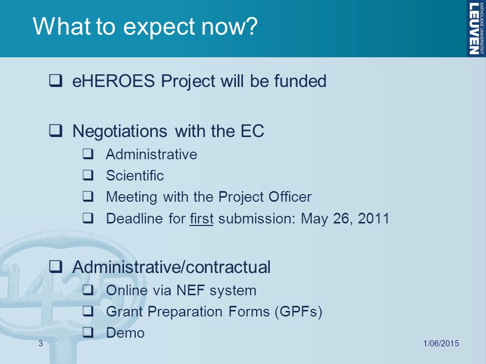 3  eHEROES Project will be funded  Negotiations with the EC  Administrative  Scientific  Meeting with the Project Officer  Deadline for first submission: May 26, 2011  Administrative/contractual  Online via NEF system  Grant Preparation Forms (GPFs)  Demo What to expect now