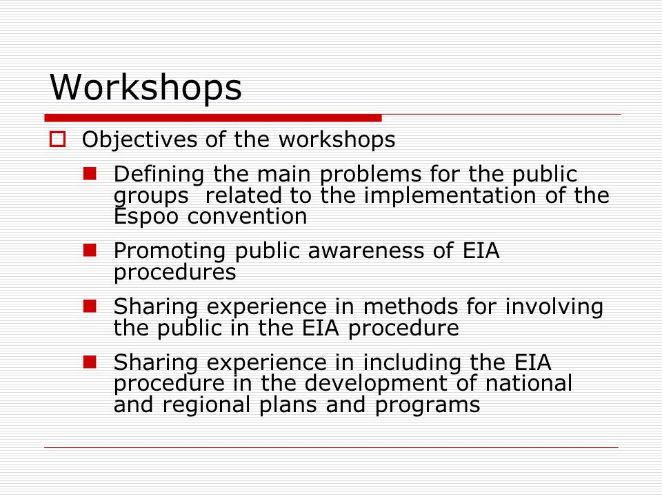 Workshops  Objectives of the workshops Defining the main problems for the public groups related to the implementation of the Espoo convention Promoting public awareness of EIA procedures Sharing experience in methods for involving the public in the EIA procedure Sharing experience in including the EIA procedure in the development of national and regional plans and programs