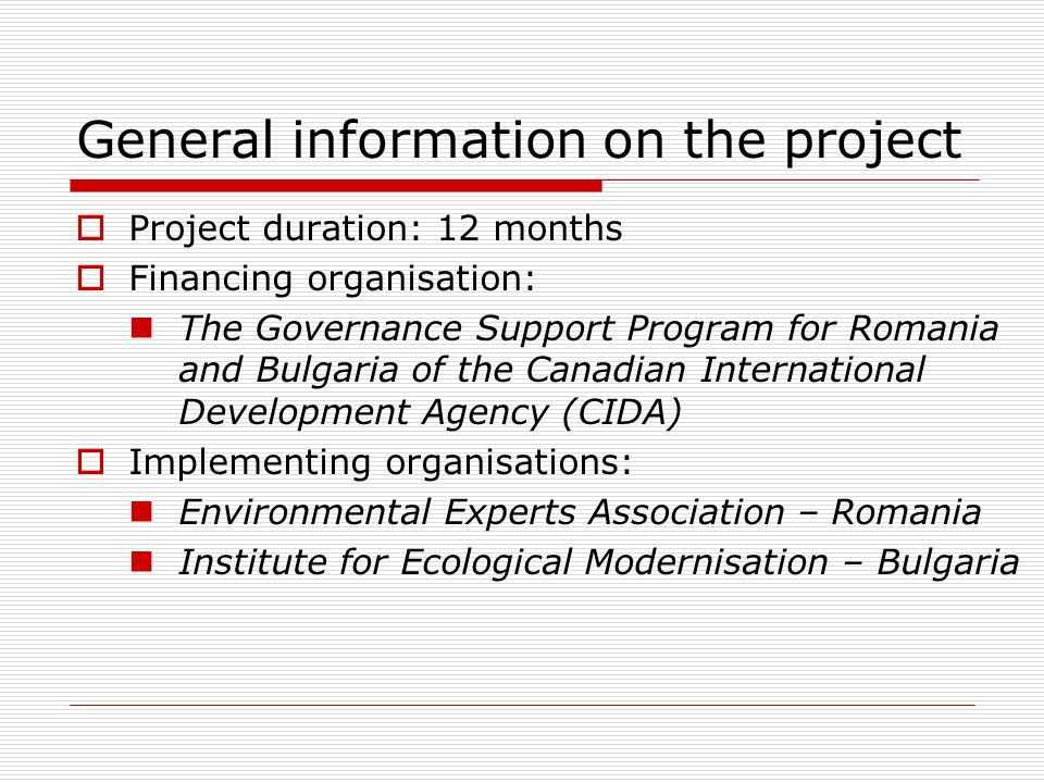 General information on the project  Project duration: 12 months  Financing organisation: The Governance Support Program for Romania and Bulgaria of the Canadian International Development Agency (CIDA)  Implementing organisations: Environmental Experts Association – Romania Institute for Ecological Modernisation – Bulgaria