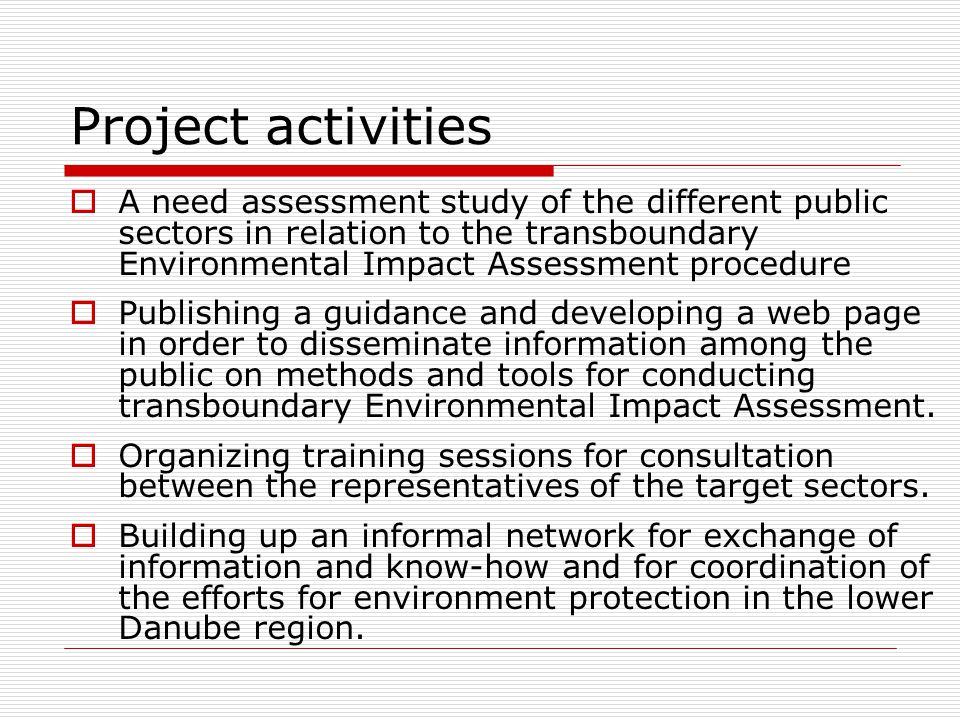 Project activities  A need assessment study of the different public sectors in relation to the transboundary Environmental Impact Assessment procedure  Publishing a guidance and developing a web page in order to disseminate information among the public on methods and tools for conducting transboundary Environmental Impact Assessment.
