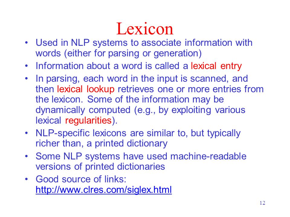 12 Lexicon Used in NLP systems to associate information with words (either for parsing or generation) Information about a word is called a lexical entry In parsing, each word in the input is scanned, and then lexical lookup retrieves one or more entries from the lexicon.