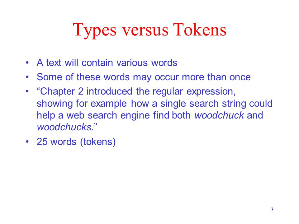 3 Types versus Tokens A text will contain various words Some of these words may occur more than once Chapter 2 introduced the regular expression, showing for example how a single search string could help a web search engine find both woodchuck and woodchucks. 25 words (tokens)