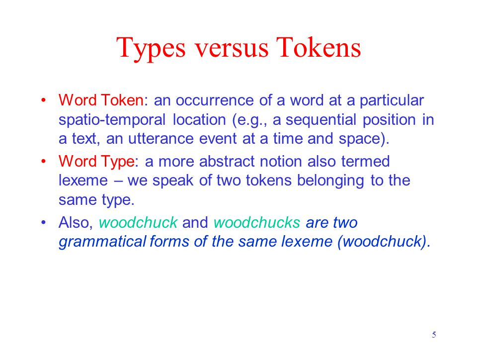 5 Types versus Tokens Word Token: an occurrence of a word at a particular spatio-temporal location (e.g., a sequential position in a text, an utterance event at a time and space).