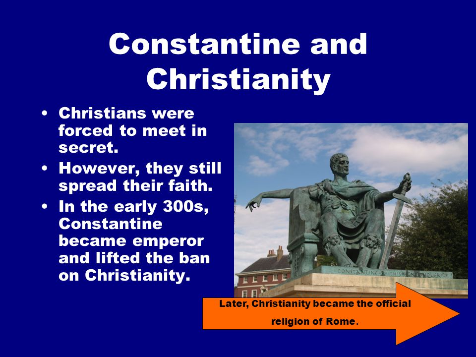 Constantine and Christianity Christians were forced to meet in secret.
