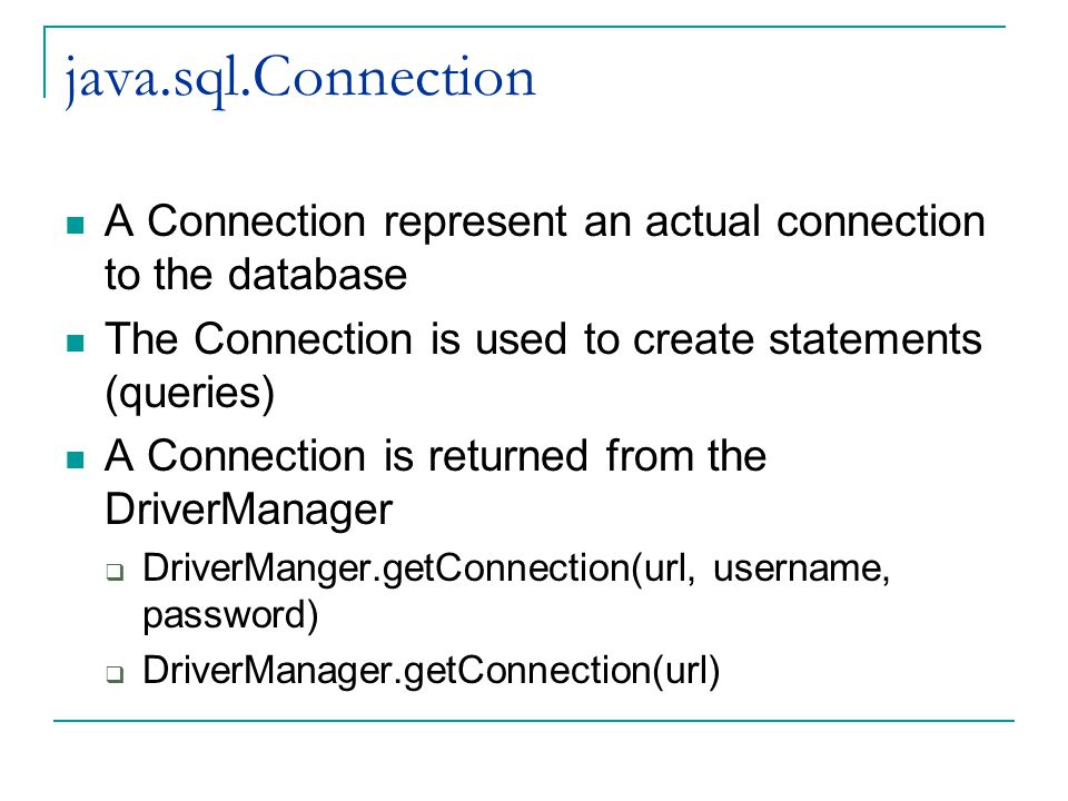 java.sql.Connection A Connection represent an actual connection to the database The Connection is used to create statements (queries) A Connection is returned from the DriverManager  DriverManger.getConnection(url, username, password)  DriverManager.getConnection(url)