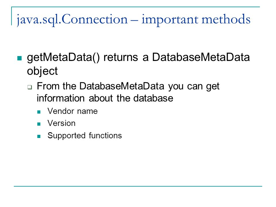 java.sql.Connection – important methods getMetaData() returns a DatabaseMetaData object  From the DatabaseMetaData you can get information about the database Vendor name Version Supported functions