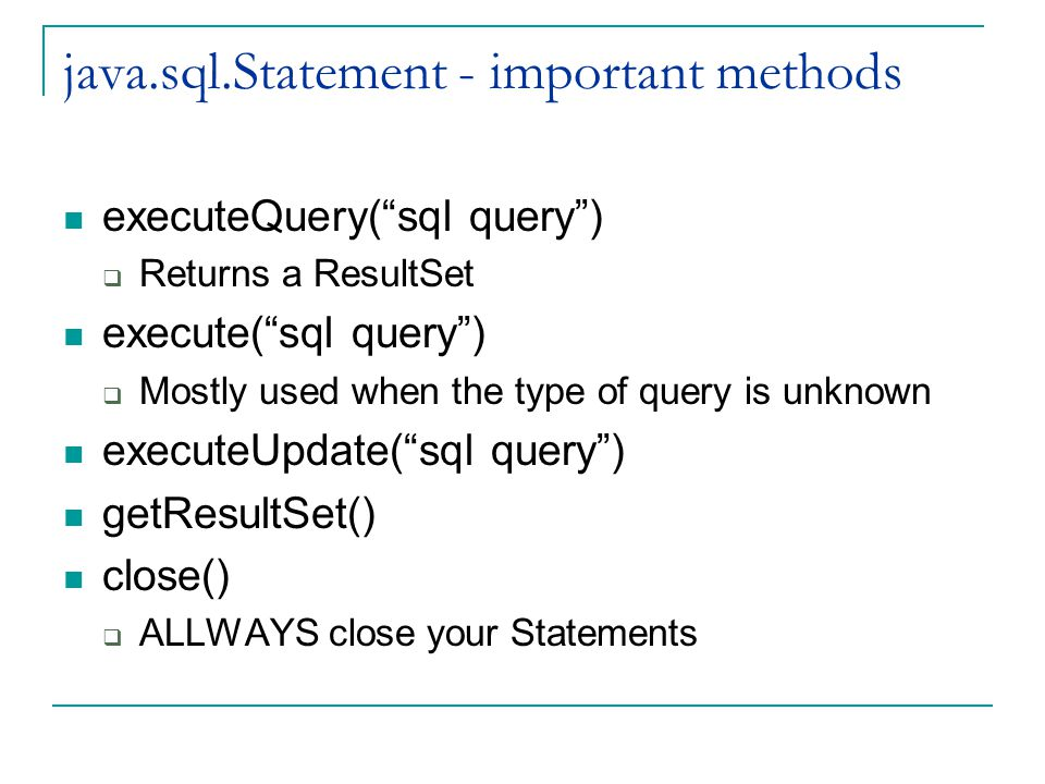 java.sql.Statement - important methods executeQuery( sql query )  Returns a ResultSet execute( sql query )  Mostly used when the type of query is unknown executeUpdate( sql query ) getResultSet() close()  ALLWAYS close your Statements