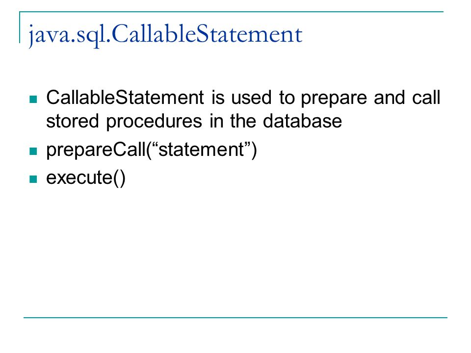 java.sql.CallableStatement CallableStatement is used to prepare and call stored procedures in the database prepareCall( statement ) execute()