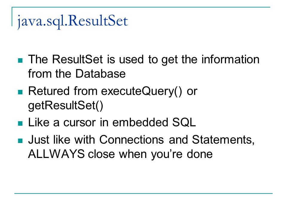 java.sql.ResultSet The ResultSet is used to get the information from the Database Retured from executeQuery() or getResultSet() Like a cursor in embedded SQL Just like with Connections and Statements, ALLWAYS close when you're done