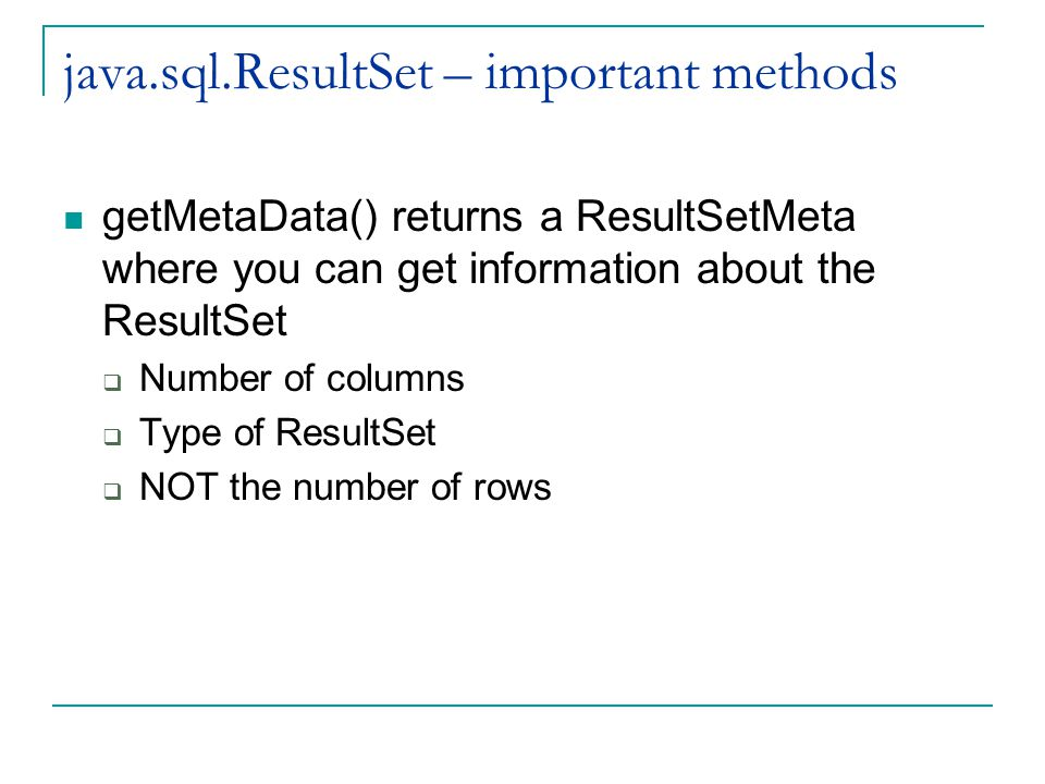 java.sql.ResultSet – important methods getMetaData() returns a ResultSetMeta where you can get information about the ResultSet  Number of columns  Type of ResultSet  NOT the number of rows