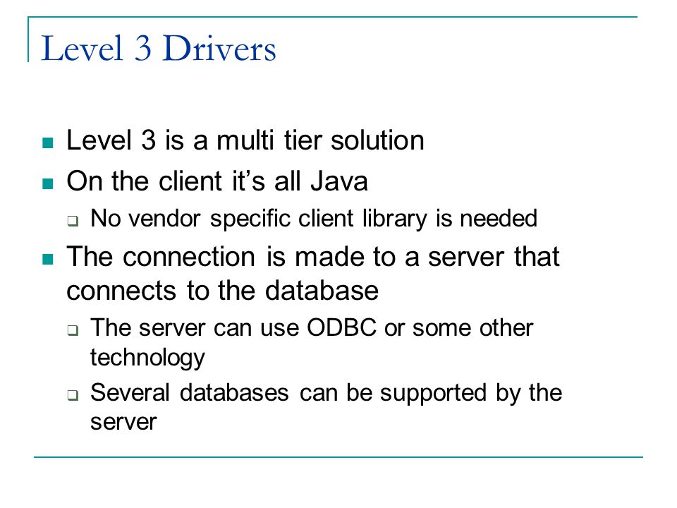 Level 3 Drivers Level 3 is a multi tier solution On the client it's all Java  No vendor specific client library is needed The connection is made to a server that connects to the database  The server can use ODBC or some other technology  Several databases can be supported by the server