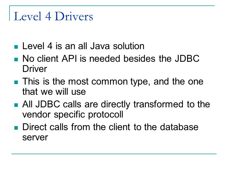 Level 4 Drivers Level 4 is an all Java solution No client API is needed besides the JDBC Driver This is the most common type, and the one that we will use All JDBC calls are directly transformed to the vendor specific protocoll Direct calls from the client to the database server