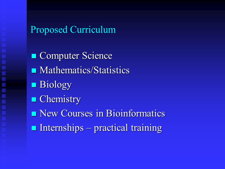 Proposed Curriculum Computer Science Computer Science Mathematics/Statistics Mathematics/Statistics Biology Biology Chemistry Chemistry New Courses in Bioinformatics New Courses in Bioinformatics Internships – practical training Internships – practical training