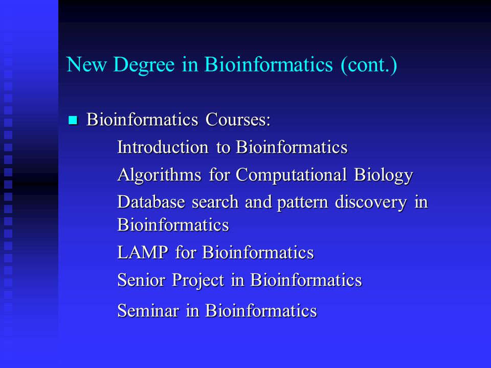 New Degree in Bioinformatics (cont.) Bioinformatics Courses: Bioinformatics Courses: Introduction to Bioinformatics Algorithms for Computational Biology Database search and pattern discovery in Bioinformatics LAMP for Bioinformatics Senior Project in Bioinformatics Seminar in Bioinformatics