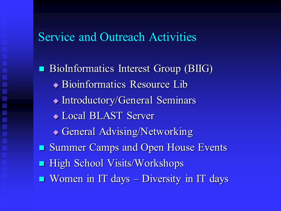Service and Outreach Activities BioInformatics Interest Group (BIIG) BioInformatics Interest Group (BIIG)  Bioinformatics Resource Lib  Introductory/General Seminars  Local BLAST Server  General Advising/Networking Summer Camps and Open House Events Summer Camps and Open House Events High School Visits/Workshops High School Visits/Workshops Women in IT days – Diversity in IT days Women in IT days – Diversity in IT days
