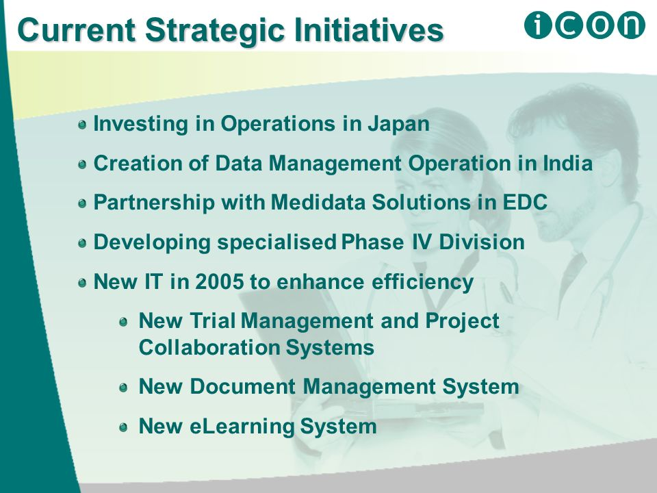 Current Strategic Initiatives Investing in Operations in Japan Creation of Data Management Operation in India Partnership with Medidata Solutions in EDC Developing specialised Phase IV Division New IT in 2005 to enhance efficiency New Trial Management and Project Collaboration Systems New Document Management System New eLearning System